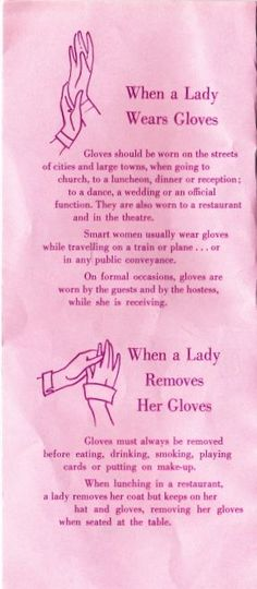 Gloves should be worn on the streets of cities and large town, when going to church, to a luncheon, dinner or reception; a dance, a wedding or an official function. They are also worn to a restaurant and in the theater. Smart women usually wear gloves while travelling on a train or plane … or in any public conveyance. On formal occasions, gloves are worn by the guests and by the hostess, while she is receiving.
