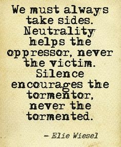 We must always take sides. neutrality helps the oppressor, never the victim. silence encourages the tormentor, never the tormented - Elie Wiesel