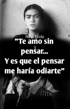 """I love you without thinking.because thinking is what would make me hate you. Wierd Quotes, Love Quotes, Frida Quotes, Qoutes About Life, My Poetry, Heart Quotes, Spanish Quotes, Wise Words, Quotes To Live By"