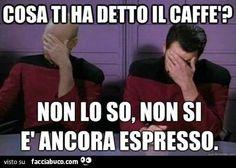 Cosa ti ha detto il caffè? Non lo so, non si è ancora espresso