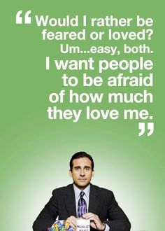 Would I rather be feared or loved? Um...easy, both. I want people to be afraid of how much they love me.