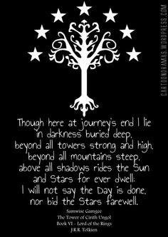 """""""Though here at journey's end I lie in darkness buried deep, beyond all towers strong and high, beyond all mountains steep. Above all shadows rides the sun and stars for ever dwell: I will not say the day is done, nor bid the stars farewell"""" -Lord of the Rings - Sam's Song"""