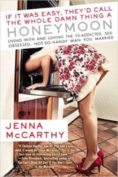 If It Was Easy, They'd Call the Whole Damn Thing a Honeymoon: Living with and Loving the TV-Addicted, Sex-Obsessed, Not-So-Handy Man You Marri ed: Jenna Mccarthy: 9780425243022: Amazon.com: Books
