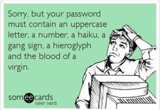 Sorry, but your password must contain an uppercase letter, a number, a haiku, a gang sign, a hieroglyph and the blood of a virgin.