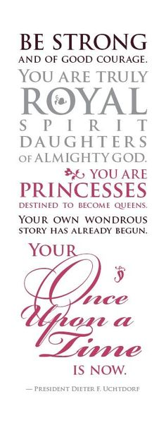"""""""Be Strong and of good courage. You are truly royal spirit daughters of almighty God. You are Princesses destined to become queens. Your own wondrous story has already begun. Your once upon a time is now."""" - President Dieter F. Uchtdorf"""