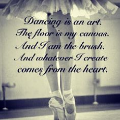 Dancing is an art, the floor is my canvas, I am the brush and whatever I create comes from the heart