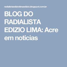 BLOG DO RADIALISTA EDIZIO LIMA: Acre em noticias