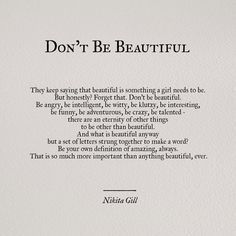 """Don't Be Beautiful """"They keep saying that beautiful is something a girl needs to be. But honestly? Forget that. Don't be beautiful. Be angry, be intelligent , be witty, be klutzy, be interesting, be funny, be adventurous, be crazy, be talented - there are an eternity of other things to be other than beautiful. And what is beautiful anyway but a set of letters strung together to make a word? Be your own definition of amazing, always. That is so much more important than anything beautiful…"""