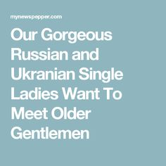 Our Gorgeous Russian and Ukranian Single Ladies Want To Meet Older Gentlemen