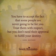 You have to accept the fact that some people are never going to be for you. Treat them with respect, but you don't need their approval to fulfill your destiny. -Joel Osteen