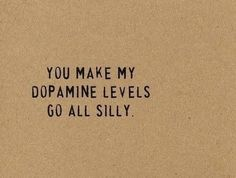 hahahaha this is cute <3 Although it sounds wierd if you don't know what dopamine is hahaha