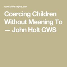 Coercing Children Without Meaning To — John Holt GWS