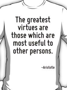 The greatest virtues are those which are most useful to other persons. T-Shirt