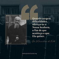 """""""Quando surgem dificuldades, ofereça-as a Nossa Senhora, a fim de que aconteça o que Ela quiser."""" (São Maximiliano Kolbe)"""