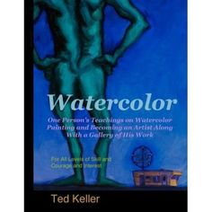 Watercolor: One Person's Teachings on Watercolor Painting and Becoming an Artist Along with a Gallery of His Work: For All Levels