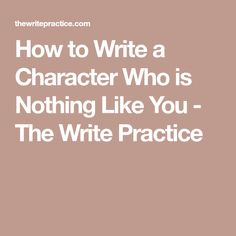 How to Write a Character Who is Nothing Like You - The Write Practice