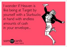 I wonder if Heaven is  like being at Target by yourself with a Starbucks in hand with endless amounts of cash  in your envelope...