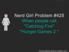 """Nerd Girl Problems When people call """"Catching Fire"""" """"Hunger Games Bookworm Problems, Book Nerd Problems, Fangirl Problems, Boy Problems, Hunger Games Problems, Hunger Games Humor, Book Memes, Book Quotes, Game Quotes"""