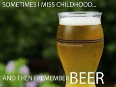 Sometimes I miss childhood .and then I remember BEER! I should print and frame this for Kevin. Beer Quotes, Beer Humor, Beer Mugs, Beer Lovers, Wine And Spirits, Home Brewing, Laugh Out Loud, The Funny, I Laughed