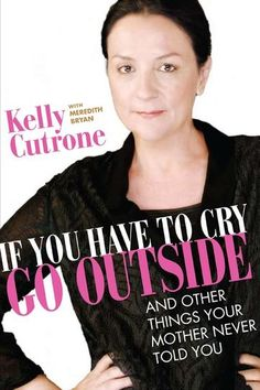 If You Have To Cry Go Outside by Kelly Cutrone