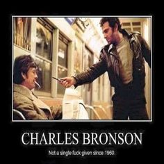 Charles Bronson is the MAN! I'm sad I never had the chance to meet him. Also, this meme is LEGIT.