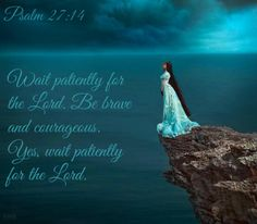 Psalm 27:14 Wait patiently for the Lord. Be brave and courageous. Yes, wait patiently for the Lord.