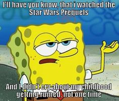 I'LL HAVE YOU KNOW, THAT I WATCHED THE STAR WARS PREQUELS AND I DIDN'T CRY ABOUT MY CHILDHOOD GETTING RUINED, NOT ONE TIME True Spongebob