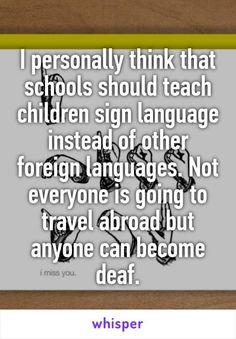 I personally think that schools should teach children sign language instead of other foreign languages. Not everyone is going to travel abroad but anyone can become deaf.