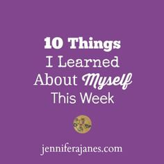 10 Things I Learned About Myself This Week - Jennifer A. Janes