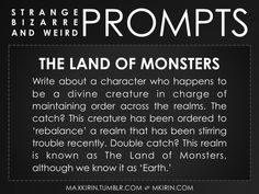 ✐ Daily Weird Prompt ✐The Land of MonstersWrite about a character who happens to be a divine creature in charge of maintaining order across the realms. The catch? This creature has been ordered to 'rebalance' a realm that has been stirring trouble recently. Double catch? This realm is known as The Land of Monsters, although we know it as 'Earth.'Any work you create based off this prompt belongs to you, no sourcing is necessary though it would be really appreciated! And don't forget to tag…