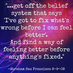 Get off the belief system that says I've got to fix what's wrong before I can feel better. And find a way of feeling better before anything's fixed. --Abraham Hicks