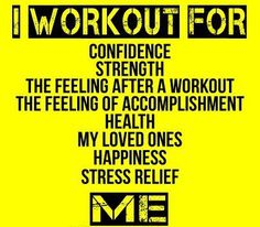 I work out for confidence, strength, the feeling after a workout, the feeling of accomplishment, health, my loved ones, happiness, stress relief, me!