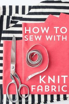 How to Sew With Knit Fabrics- Tips and Resources