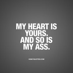 "My heart is yours. And so is my ass."" The ultimate declaration of love. When you tell your partner these words, you tell him or her that your heart belongs to that person. And that your ASS belongs to him or her. ❤️ #truelove #naughty #quote www.kinkyquotes.com for all our original quotes!"
