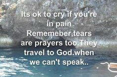 It's okay to cry if you're in pain. Remember, tears are prayers too. They travel to God when we can't speak.