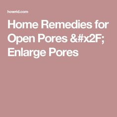 Home Remedies for Open Pores / Enlarge Pores