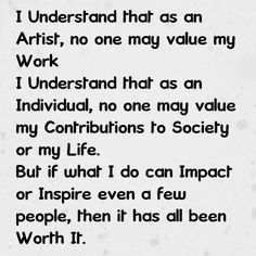 I Understand that as an Artist, no one may value my Work I Understand that as am Individual, no one may value my Contributions to Society or my Life. But if what I do can Impact or Inspire even a few people, then it has all been Worth It.