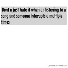 Dont u just hate it when ur listening to a song and someone interupts u multiple times