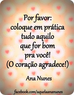 Por favor: coloque em prática tudo aquilo que for bom pra você (O coração agradece!) -Ana Nunes