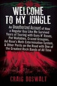 Welcome to My Jungle: An Unauthorized Account of How a Regular Guy Like Me Survived Years of Touring with Guns N' Roses, Pet Wallabies, Craz...