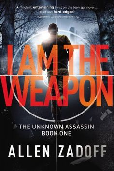 I Am the Weapon (The Unknown Assassin) by Allen Zadoff…