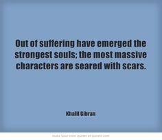 Out of suffering have emerged the strongest souls; the most massive characters are seared with scars.  http://dailymilestones.blogspot.co.nz/2013/02/suffering-builds-strength.html