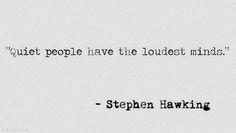 Quiet people have the loudest minds...