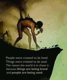 Le persone sono state create per essere amate.   Le cose sono state create per essere usate.   La ragione per cui il mondo è nel caos è perchè le cose vengono amate e le persone vengono usate.