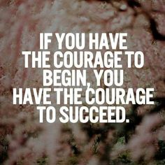 If you have the courage to begin, you have the courage to succeed.  #courage #leadership #quote