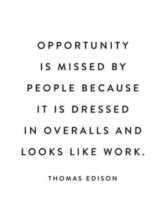 Opportunity is missed by people because it is dressed in overalls and looks like work. —Thomas Edison