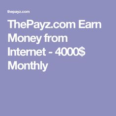 ThePayz.com Earn Money from Internet - 4000$ Monthly