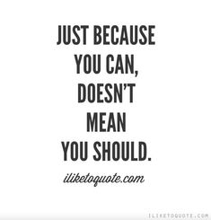 Just because you can, doesn't mean you should. www.griffinmanagementsolutions.com