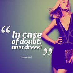 In case of doubt: overdress! #fashion #quote #inspirational #pinterest http://www.dressesonly.nl