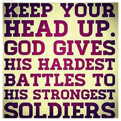 Runner Things #1163: Keep your head up. God gives his hardest battles to his strongest soldiers.